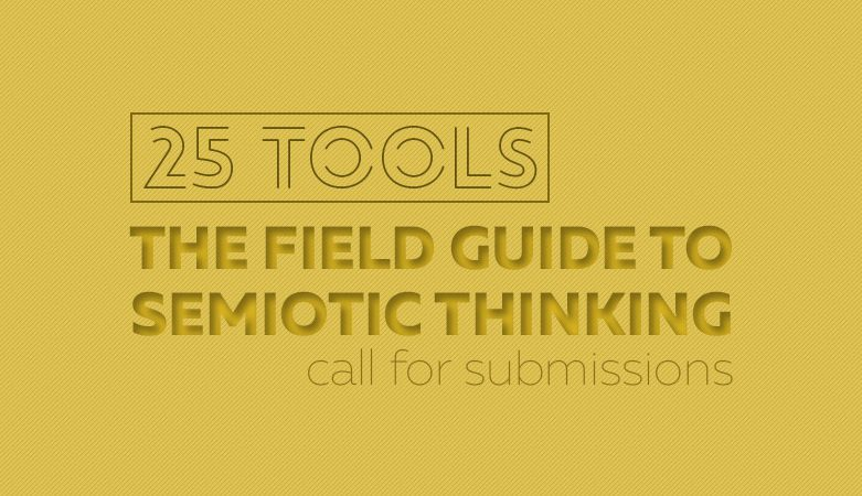 Call for submissions: 25 TOOLS: THE FIELD GUIDE TO SEMIOTIC THINKING
